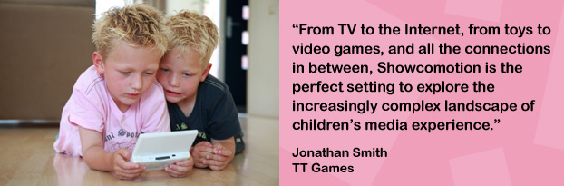 'From TV to the Internet, from toys to video games, and all the connections in between, Showcomotion is the perfect setting to explore the increasingly complex landscape of children's media experience. Jonathan Smith, TT Games
